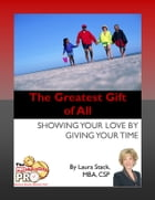 The Greatest Gift of All: Showing Your Love by Giving Your Time by Laura Stack