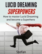 Lucid Dreaming Superpowers: Master lucid dreaming and learn to become a superhero by Stefan