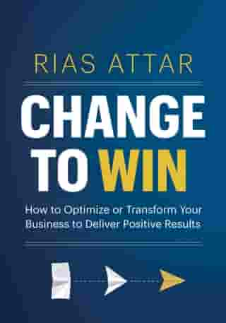 Change to Win: How to Optimize or Transform Your Business to Deliver Positive Results by Rias Attar