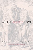 When Heroes Love: The Ambiguity of Eros in the Stories of Gilgamesh and David by Susan Ackerman
