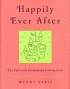 Happily Ever After: The Fairy-tale Formula for Lasting Love by Wendy Paris