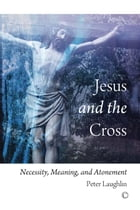 Jesus and the Cross: Necessity, Meaning, and Atonement by Peter Laughlin