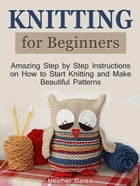 Knitting for Beginners: Amazing Step by Step Instructions on How to Start Knitting and Make Beautiful Patterns by Heather Garza
