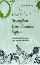 How to Strengthen Your Immune System: A Quick Guide to Fight Infection and Diseases by Jane Andrews