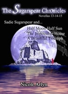Sadie Sugarspear and Half Moon Half Sun, the Impossible Home, and a Beautiful Triumph: Novellas 13-15 by Nicole Arlyn