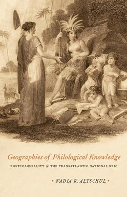 Book Geographies of Philological Knowledge: Postcoloniality and the Transatlantic National Epic by Nadia R. Altschul