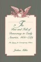 The Rise and Fall of Democracy in Early America, 1630–1789: The Legacy for Contemporary Politics by Joshua Miller