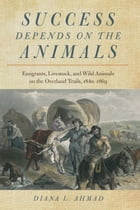 Success Depends on the Animals: Emigrants, Livestock, and Wild Animals on the Overland Trails, 1840–1869 by Diana L. Ahmad