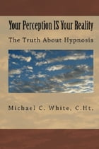 Your Perception IS Your Reality: The Truth About Hypnosis