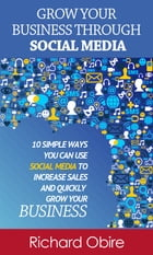 Grow Your Business Through Social Media: 10 Simple Ways You Can Use Social Media to Increase Sales and Quickly Grow Your Business by richard obire