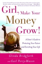 Girl, Make Your Money Grow!: A Sister's Guide to Protecting Your Future and Enriching Your Life by Glinda Bridgforth