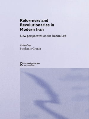 Reformers and Revolutionaries in Modern Iran New Perspectives on the Iranian Left