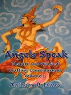 Angels Speak: The Art and Work of Crafting Consciousness: Volume Two by Anthony B. James