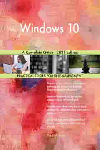 Windows 10 A Complete Guide - 2021 Edition by Gerardus Blokdyk