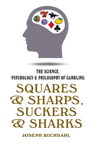 Squares and Sharps, Suckers and Sharks: The Science, Psychology & Philosophy of Gambling by Joseph Buchdahl