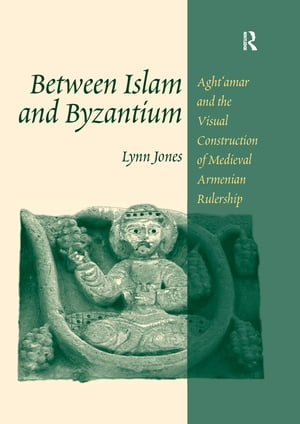 Between Islam and Byzantium Aght`amar and the Visual Construction of Medieval Armenian Rulership