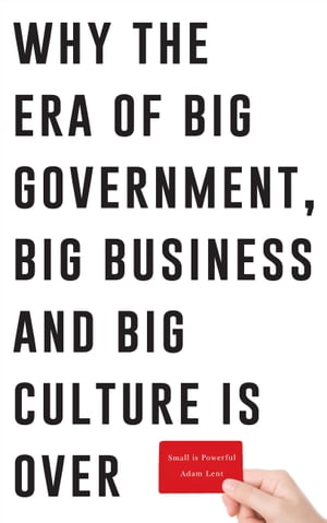 Small is Powerful Why the Era of Big Government,  Big Business and Big Culture is Over