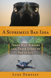 A Supremely Bad Idea: Three Mad Birders and Their Quest to See It All