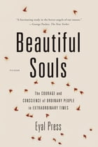 Beautiful Souls: The Courage and Conscience of Ordinary People in Extraordinary Times by Eyal Press