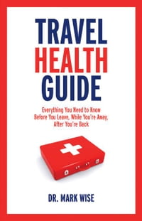 Travel Health Guide: Everything You Need to Know Before You Leave, While You're Away, After You're…