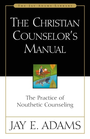 The Christian Counselor's Manual The Practice of Nouthetic Counseling