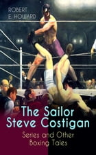 The Sailor Steve Costigan Series and Other Boxing Tales: The Iron Man, Vikings of the Gloves, Breed of Battle, The Apparition in the Prize Ring, Alley by Robert E. Howard