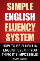Simple English Fluency System: How To Be Fluent In English Even If You Think It's Impossible!