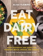 Eat Dairy Free: Your Essential Cookbook for Everyday Meals, Snacks, and Sweets by Alisa Fleming