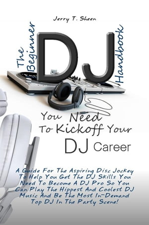 The Beginner DJ Handbook You Need To Kickoff Your DJ Career A Guide For The Aspiring Disc Jockey To Help You Get The DJ Skills You Need To Become A DJ
