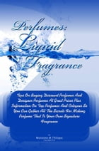Perfumes Liquid Fragrance: Tips On Buying Discount Perfumes And Designer Perfumes At Great Prices Plus Information On Top Perfu by Marianne M. Philipps
