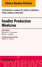 Feedlot Production Medicine, An Issue of Veterinary Clinics of North America: Food Animal Practice 31-3, E-Book by Brad J. White, DVM, MS