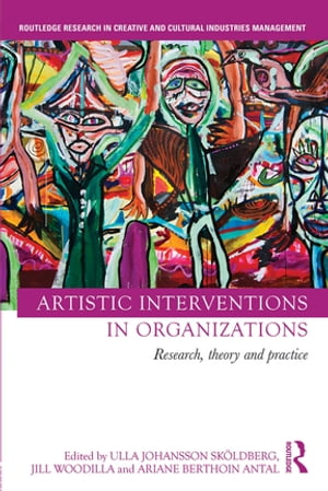 Artistic Interventions in Organizations Research,  Theory and Practice