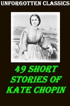 49 SHORT STORIES OF KATE CHOPIN by KATE CHOPIN