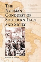 The Norman Conquest of Southern Italy and Sicily by Gordon S. Brown
