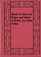 Book of Cats and Dogs, and Other Friends, for Little Folks by James Johonnot