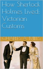 How Sherlock Holmes Lived: Victorian Customs by Charles A. Mills
