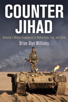 Counter Jihad: America's Military Experience in Afghanistan, Iraq, and Syria by Brian Glyn Williams