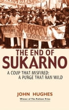 The End of Sukarno: A coup that misfired: A purge that ran wild by John Hughes