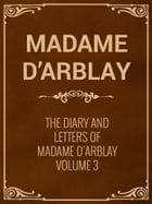The Diary and Letters of Madame D'Arblay Volume 3 by Madame D'Arblay