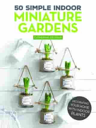 50 Simple Indoor Miniature Gardens: Decorating Your Home with Indoor Plants by Catherine Delvaux