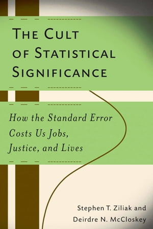 The Cult of Statistical Significance How the Standard Error Costs Us Jobs, Justice, and Lives