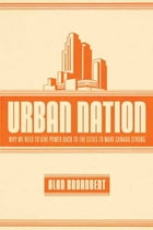 Urban Nation: Why We Need to Give Power Back to the Cities to Make Canada Strong by Alan Broadbent