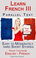 Learn French III - Parallel Text - Easy to Moderately Hard Short Stories (Bilingual - Dual Language) English - French