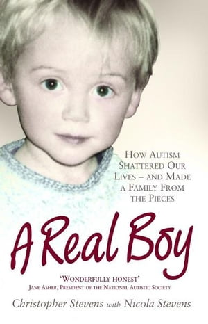 A Real Boy How Autism Shattered Our Lives - and Made a Family from the Pieces