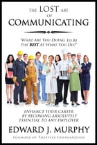 The Lost Art of Communicating: How to Enhance Your Career by Becoming Absolutely Essential to Any Employer by Edward J. Murphy