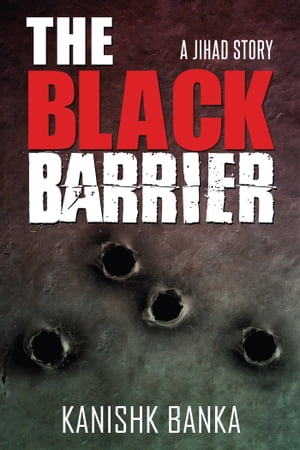 The Black Barrier: A Jihad Story by Kanishk Banka