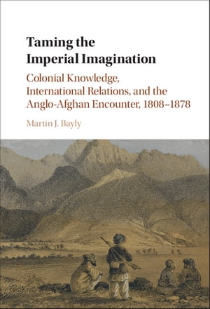 Taming the Imperial Imagination Colonial Knowledge,  International Relations,  and the Anglo-Afghan Encounter,  1808?1878