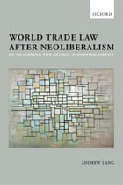 World Trade Law after Neoliberalism: Reimagining the Global Economic Order by Andrew Lang