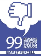 99 Reasons Everyone Hates Facebook by Emmet Purcell