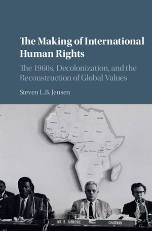 The Making of International Human Rights The 1960s,  Decolonization,  and the Reconstruction of Global Values